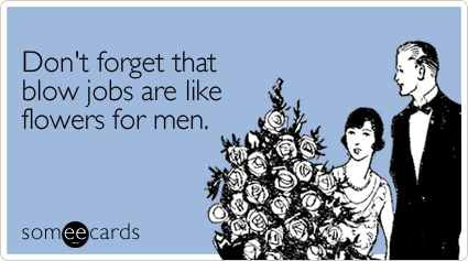 Don't forget that blowjobs are like flowers for men